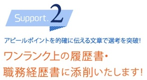 Support2 アピールポイントを的確に伝える文章で選考を突破!ワンランク上の履歴祖・職務経歴書に添削いたします!
